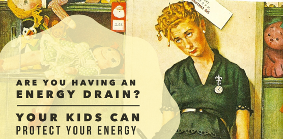 ENERGY DRAIN!!! Help for the worn thin mom...